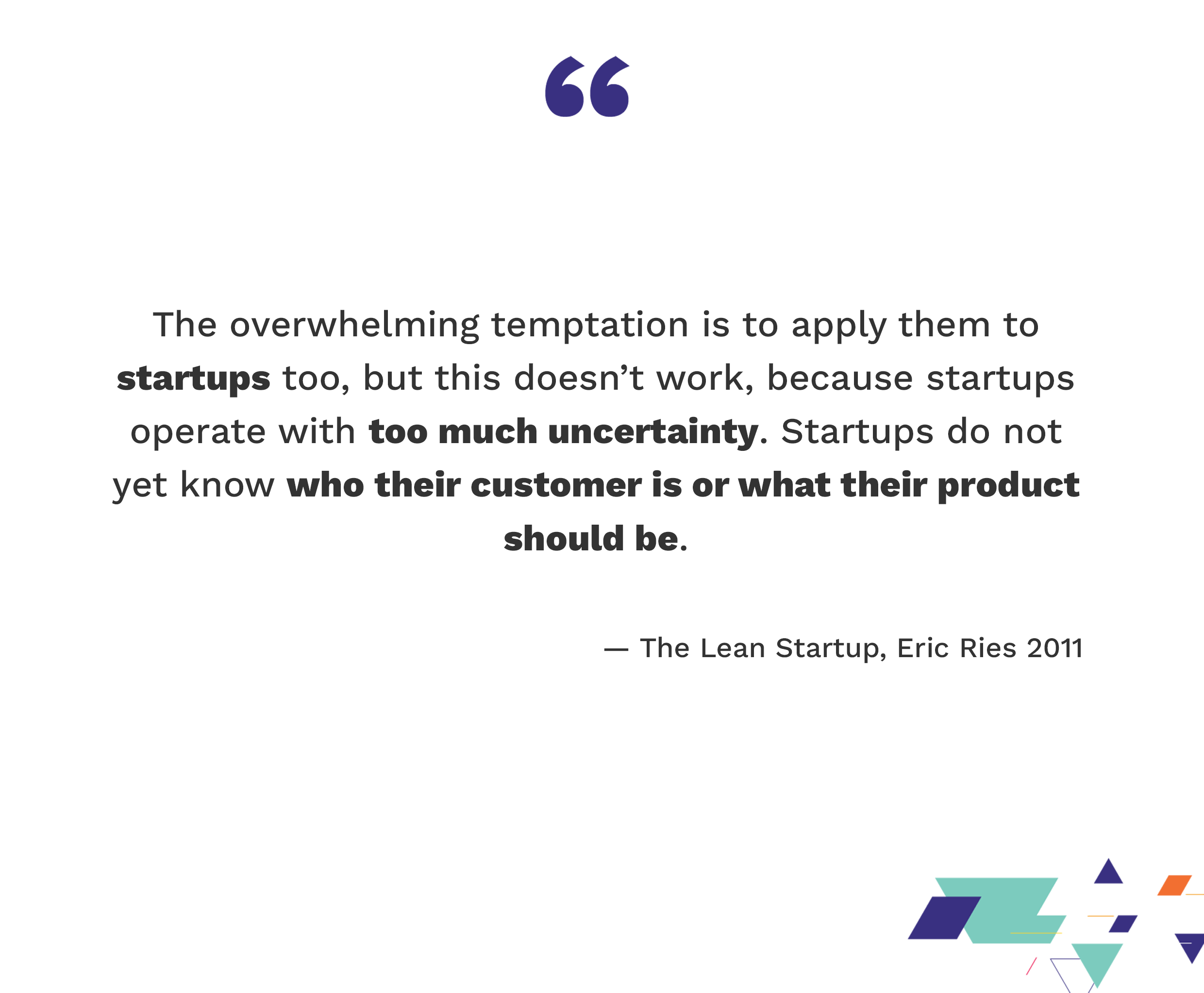 The overwhelming temptation is to apply them to startups too, but this doesn't work, because startups operate with too much uncertainty. Startups do not yet know who their customer is or what their product should be. — The Lean Startup, Eric Ries 2011