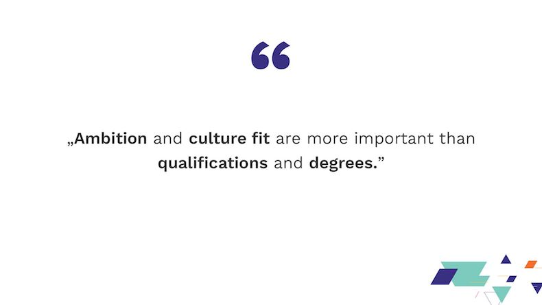 Ambition and culture fit are more important than qualifications and degrees.