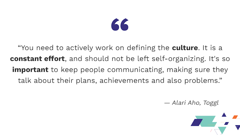 """You need to actively work on defining the culture. It is a constant effort, and should not be left self-organizing. It's so important to keep people communicating, making sure they talk about their plans, achievements and also problems."" Alari Aho, Toggl"
